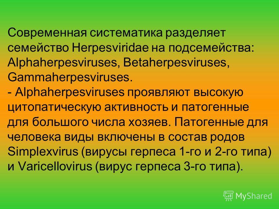 Современная систематика разделяет семейство Herpesviridae на подсемейства: Alphaherpesviruses, Betaherpesviruses, Gammaherpesviruses. - Alphaherpesviruses проявляют высокую цитопатическую активность и патогенные для большого числа хозяев. Патогенные