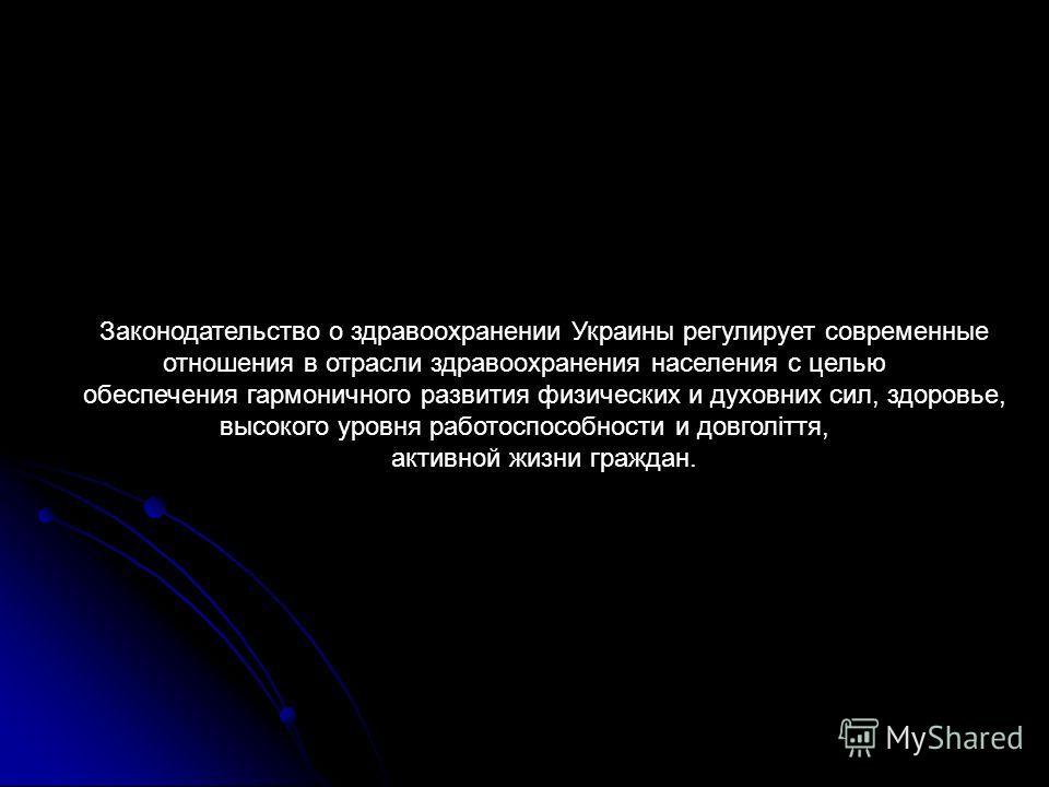 Законодательство о здравоохранении Украины регулирует современные отношения в отрасли здравоохранения населения с целью обеспечения гармоничного развития физических и духовних сил, здоровье, высокого уровня работоспособности и довголіття, активной