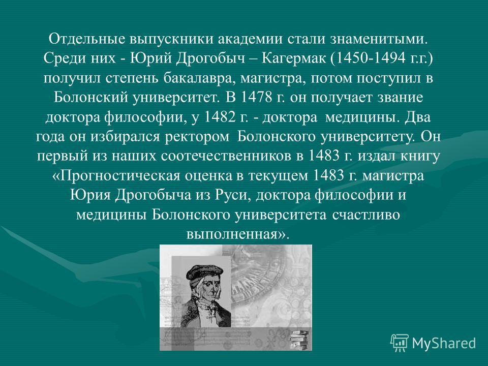 Отдельные выпускники академии стали знаменитыми. Среди них - Юрий Дрогобыч – Кагермак (1450-1494 г.г.) получил степень бакалавра, магистра, потом поступил в Болонский университет. В 1478 г. он получает звание доктора философии, у 1482 г. - доктора ме