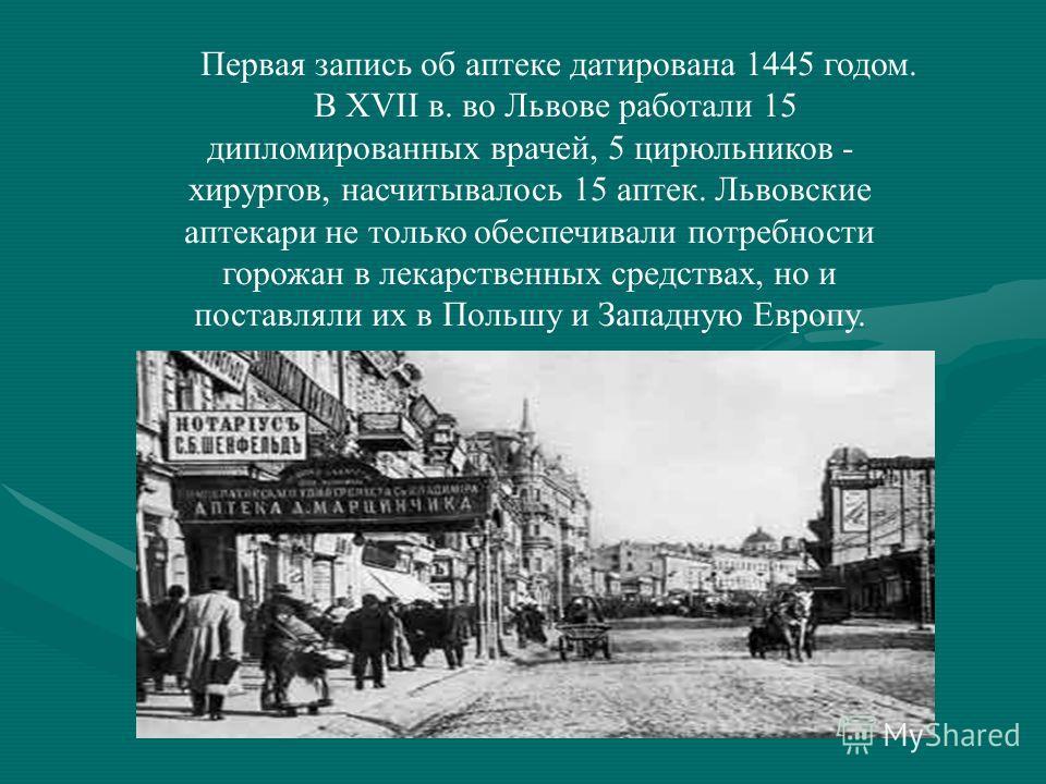 Первая запись об аптеке датирована 1445 годом. В XVII в. во Львове работали 15 дипломированных врачей, 5 цирюльников - хирургов, насчитывалось 15 аптек. Львовские аптекари не только обеспечивали потребности горожан в лекарственных средствах, но и пос