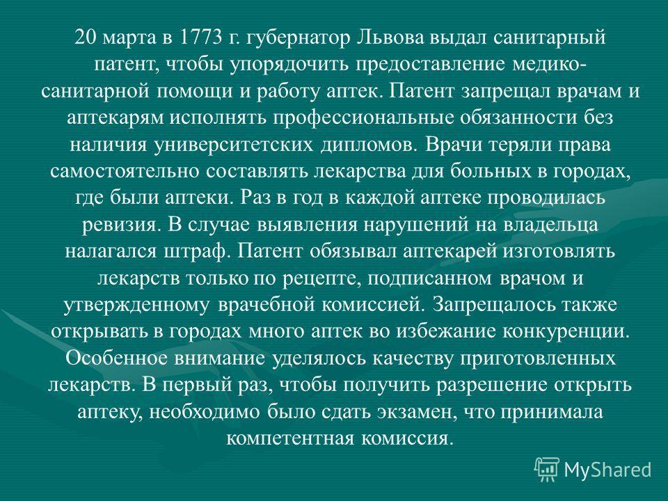 20 марта в 1773 г. губернатор Львова выдал санитарный патент, чтобы упорядочить предоставление медико- санитарной помощи и работу аптек. Патент запрещал врачам и аптекарям исполнять профессиональные обязанности без наличия университетских дипломов. В