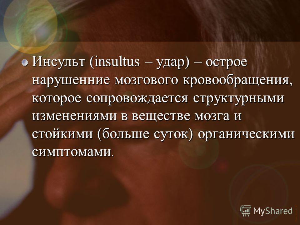 Vasilishin W Инсульт (insultus – удар) – острое нарушенние мозгового кровообращения, которое сопровождается структурными изменениями в веществе мозга и стойкими (больше суток) органическими симптомами.