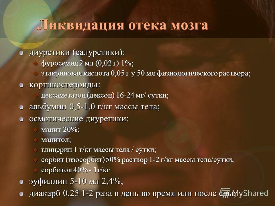 Vasilishin W Ликвидация отека мозга диуретики (салуретики): u фуросемид 2 мл (0,02 г) 1%; u этакриновая кислота 0,05 г у 50 мл физиологического раствора; кортикостероиды: u дексаметазон (дексон) 16-24 мг/ сутки; альбумин 0,5-1,0 г/кг массы тела; осмо