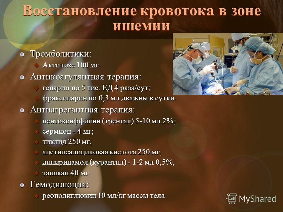 Vasilishin W Восстановление кровотока в зоне ишемии Тромболитики: u Актилизе 100 мг. Антикоагулянтная терапия: u гепарин по 5 тис. ЕД 4 раза/сут; u фраксипарин по 0,3 мл дважны в сутки. Антиагрегантная терапия: u пентоксиффилин (трентал) 5-10 мл 2%;