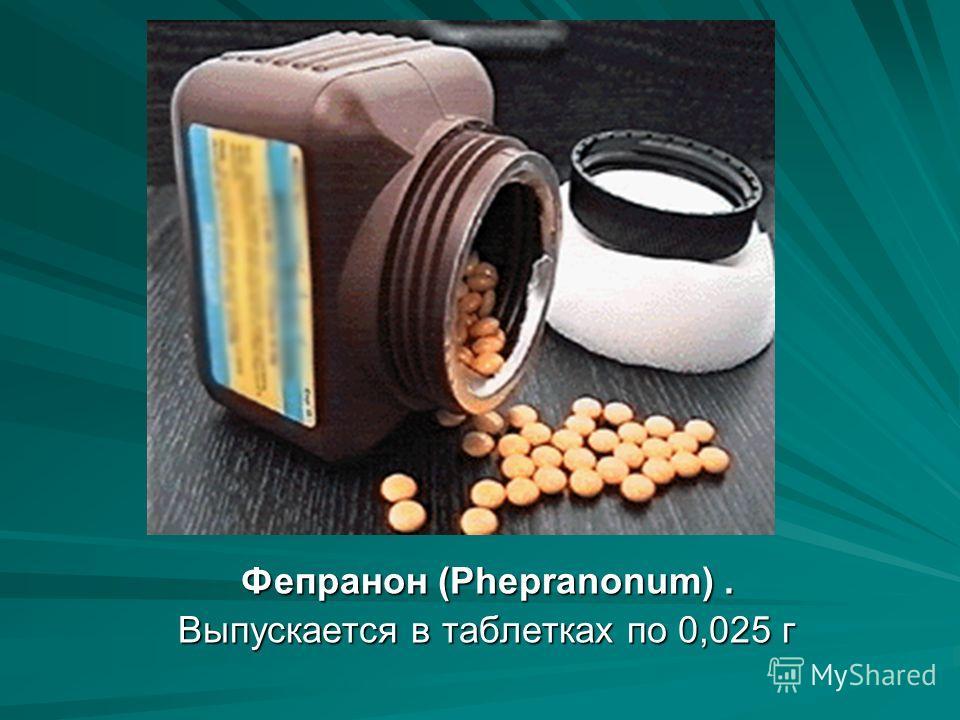 Фепранон (Phepranonum). Выпускается в таблетках по 0,025 г