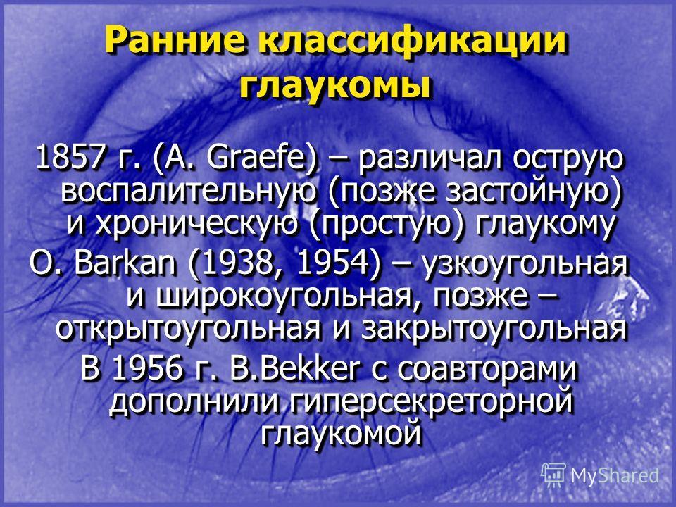 Ранние классификации глаукомы 1857 г. (A. Graefe) – различал острую воспалительную (позже застойную) и хроническую (простую) глаукому O. Barkan (1938, 1954) – узкоугольная и широкоугольная, позже – открытоугольная и закрытоугольная В 1956 г. B.Bekker