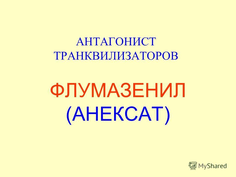 АНТАГОНИСТ ТРАНКВИЛИЗАТОРОВ ФЛУМАЗЕНИЛ (АНЕКСАТ)