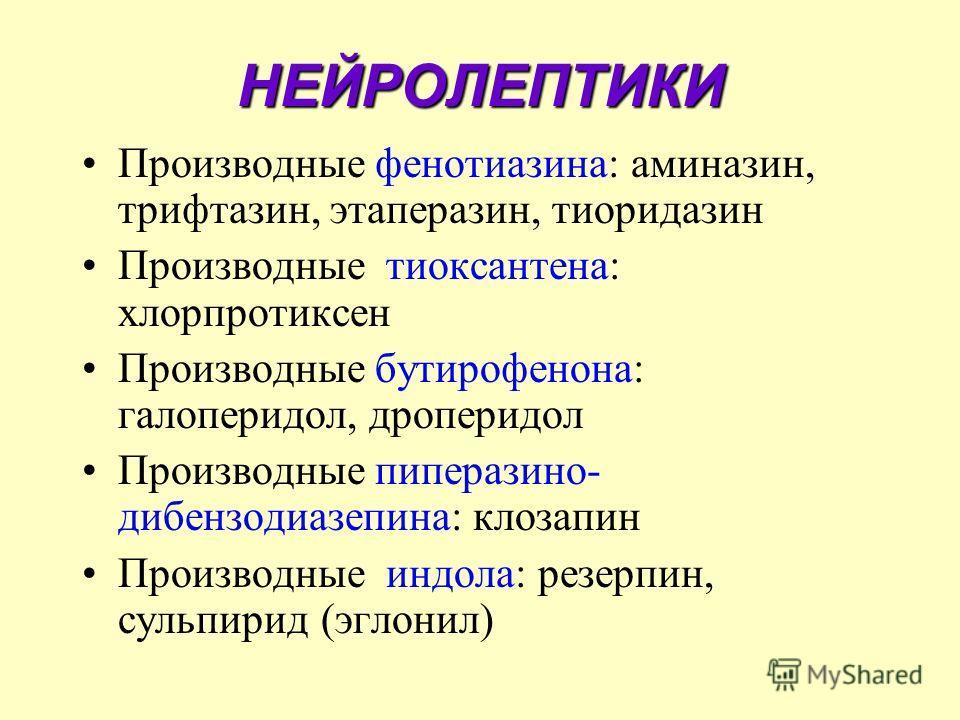 НЕЙРОЛЕПТИКИ Производные фенотиазина: аминазин, трифтазин, этаперазин, тиоридазин Производные тиоксантена: хлорпротиксен Производные бутирофенона: галоперидол, дроперидол Производные пиперазино- дибензодиазепина: клозапин Производные индола: резерпин