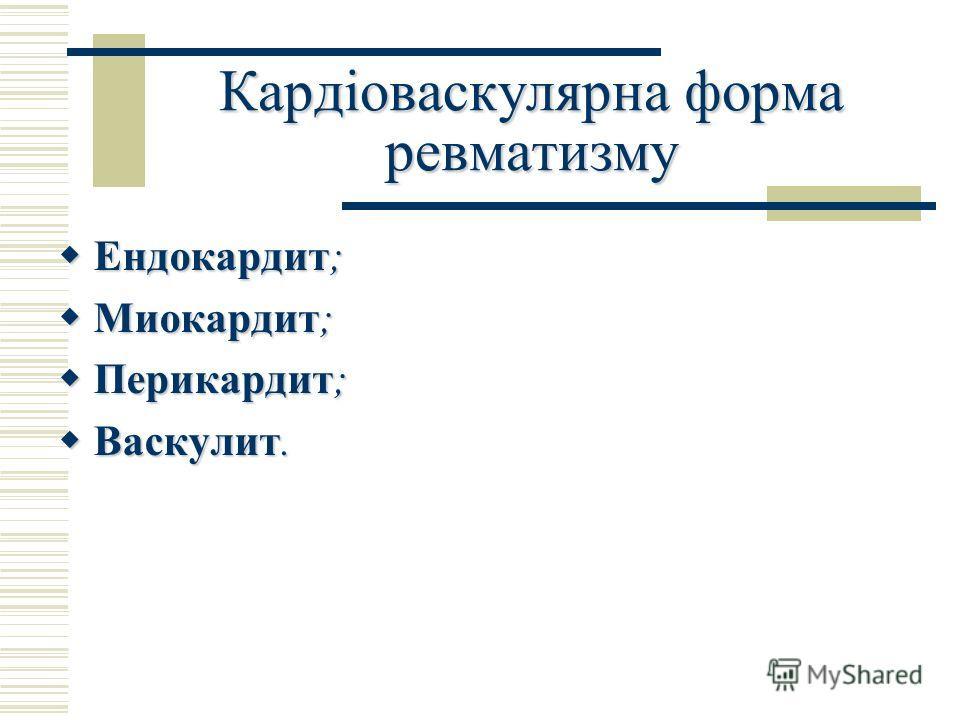 Кардіоваскулярна форма ревматизму Ендокардит; Ендокардит; Миокардит; Миокардит; Перикардит; Перикардит; Васкулит. Васкулит.