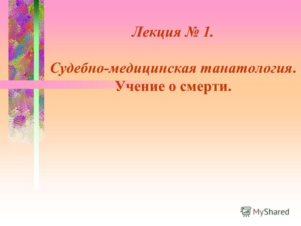 Лeкция 1. Судебно-медицинская танатология. Учение о смерти.