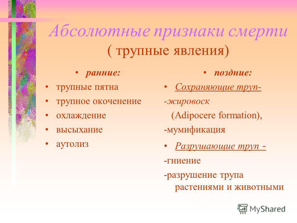 Абсолютные признаки смерти ( трупные явления) ранние: трупные пятна трупное окоченение охлаждение высыхание аутолиз поздние: Сохраняющие труп- -жировоск (Adipocere formation), -мумификация Разрушающие труп - -гниение -разрушение трупа растениями и жи