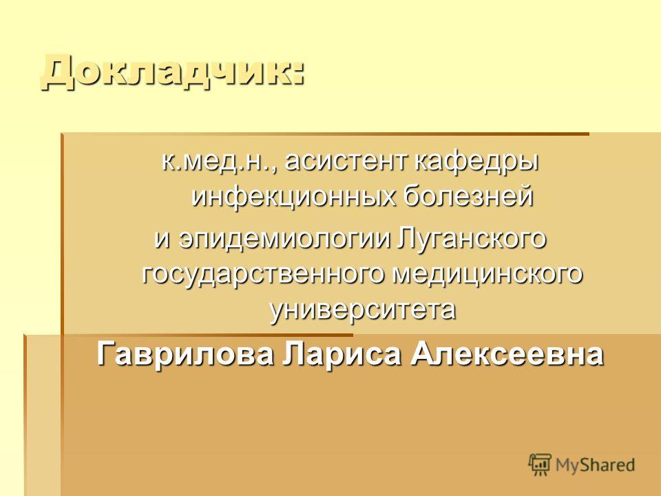 Докладчик: к.мед.н., асистент кафедры инфекционных болезней и эпидемиологии Луганского государственного медицинского университета Гаврилова Лариса Алексеевна