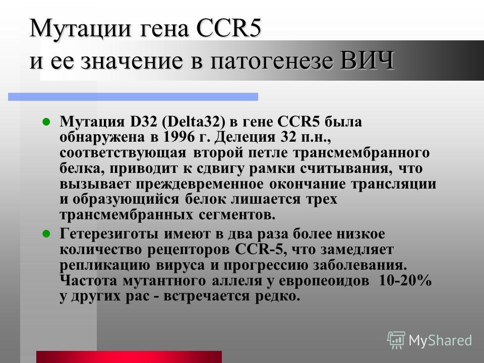 Мутации гена CCR5 и ее значение в патогенезе ВИЧ Мутация D32 (Delta32) в гене CCR5 была обнаружена в 1996 г. Делеция 32 п.н., соответствующая второй петле трансмембранного белка, приводит к сдвигу рамки считывания, что вызывает преждевременное оконча