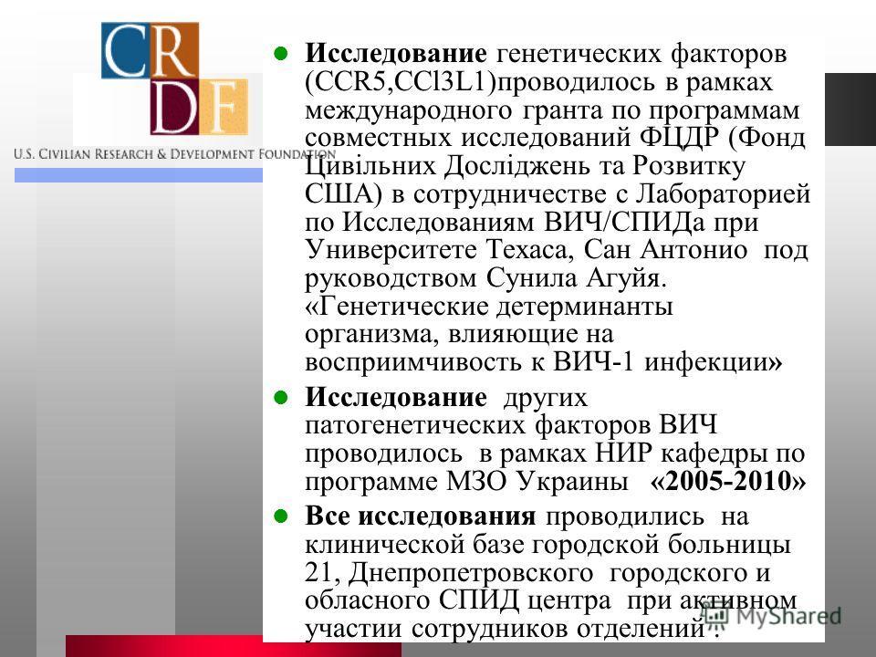 Исследование генетических факторов (CCR5,CCl3L1)проводилось в рамках международного гранта по программам совместных исследований ФЦДР (Фонд Цивільних Досліджень та Розвитку США) в сотрудничестве с Лабораторией по Исследованиям ВИЧ/СПИДа при Университ
