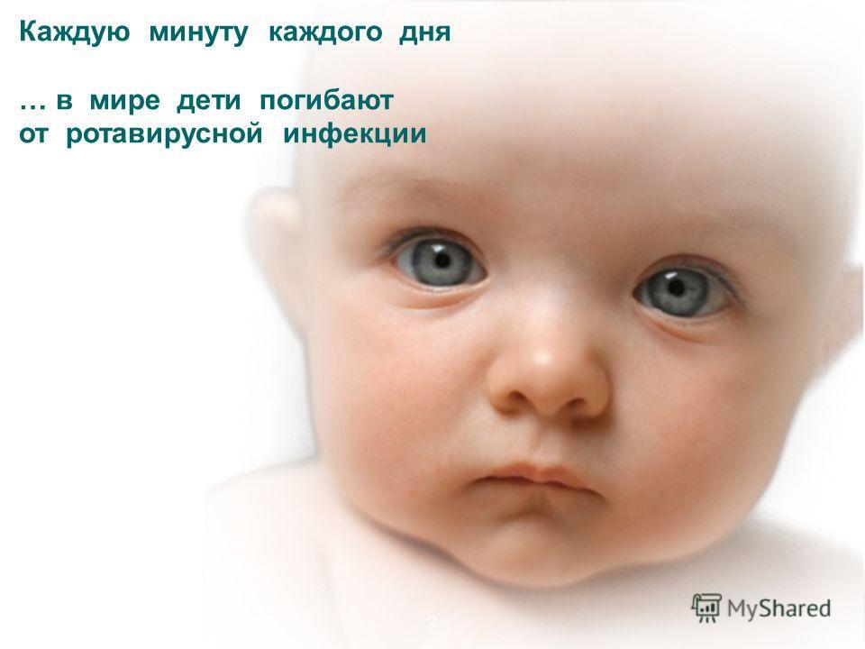 Каждую минуту каждого дня … в мире дети погибают от ротавирусной инфекции 2