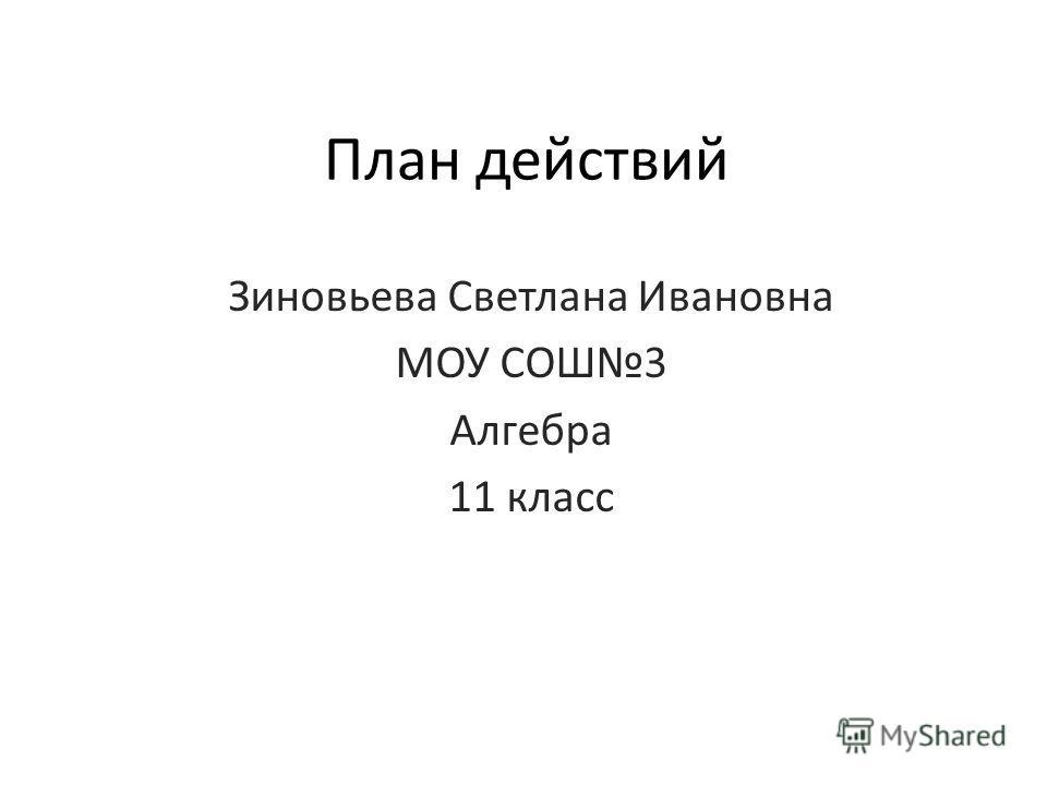 План действий Зиновьева Светлана Ивановна МОУ СОШ3 Алгебра 11 класс