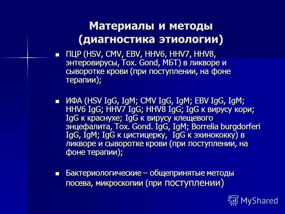 Материалы и методы (диагностика этиологии) ПЦР (HSV, CMV, EBV, HHV6, HHV7, HHV8, энтеровирусы, Tox. Gond, МБТ) в ликворе и сыворотке крови (при поступлении, на фоне терапии); ПЦР (HSV, CMV, EBV, HHV6, HHV7, HHV8, энтеровирусы, Tox. Gond, МБТ) в ликво