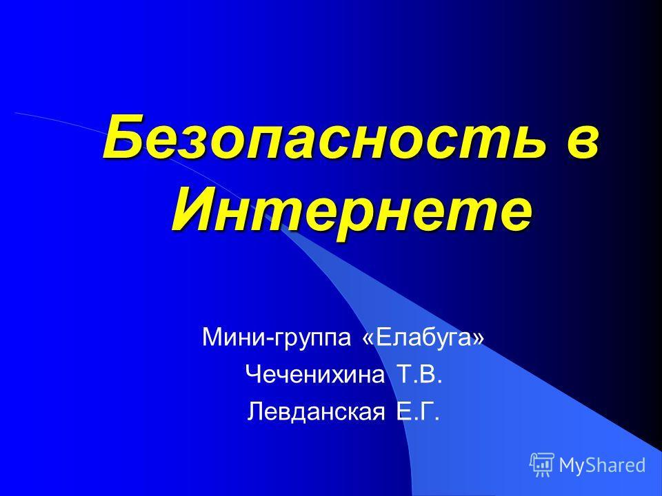 Безопасность в Интернете Мини-группа «Елабуга» Чеченихина Т.В. Левданская Е.Г.