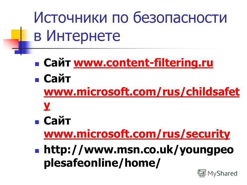 Источники по безопасности в Интернете Сайт www.content-filtering.ruwww.content-filtering.ru Сайт www.microsoft.com/rus/childsafet y www.microsoft.com/rus/childsafet y Сайт www.microsoft.com/rus/security www.microsoft.com/rus/security http://www.msn.c