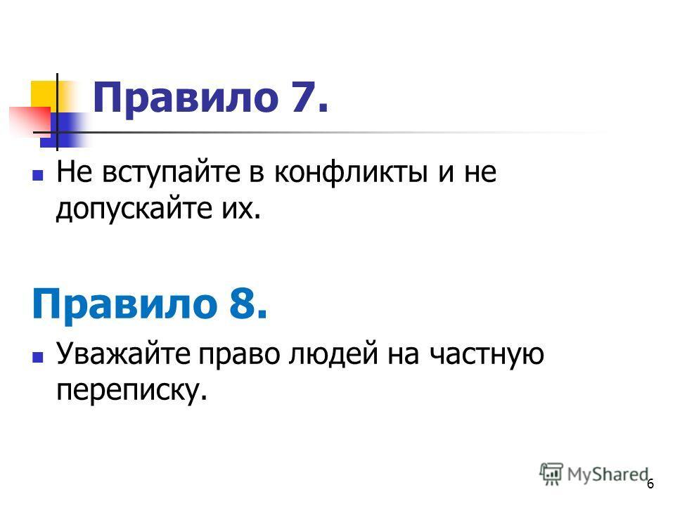 6 Правило 7. Не вступайте в конфликты и не допускайте их. Правило 8. Уважайте право людей на частную переписку.