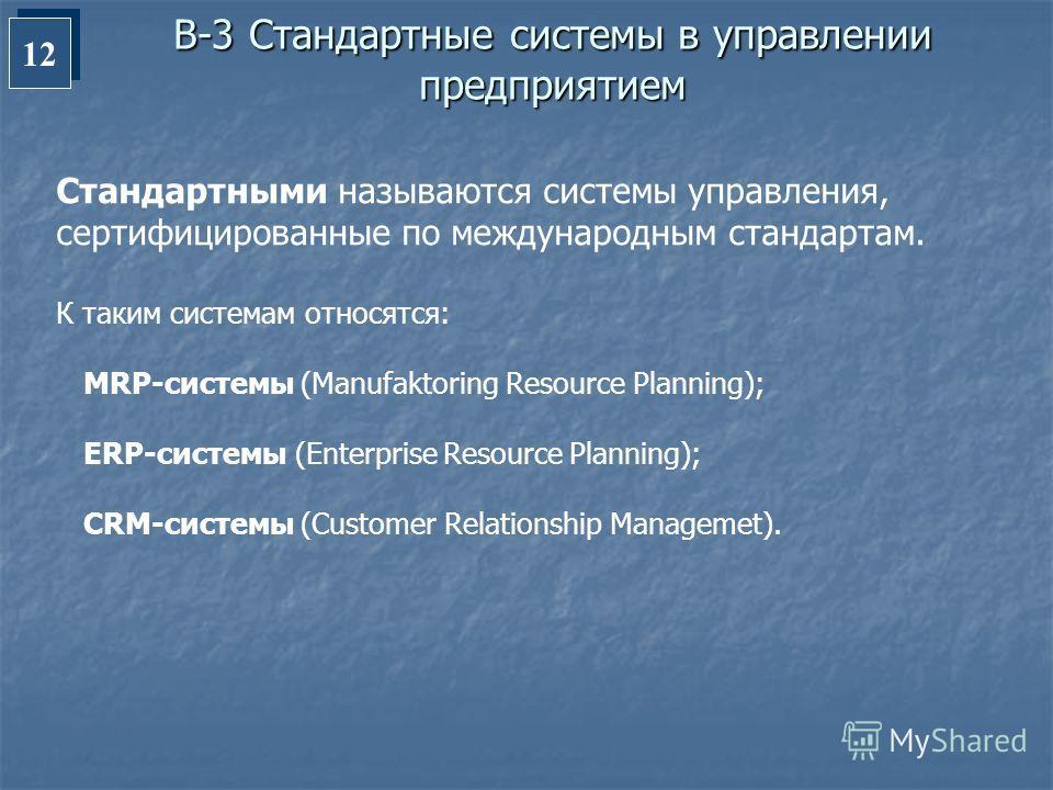 12 В-3 Стандартные системы в управлении предприятием Стандартными называются системы управления, сертифицированные по международным стандартам. К таким системам относятся: MRP-системы (Manufaktoring Resource Planning); ERP-системы (Enterprise Resourc