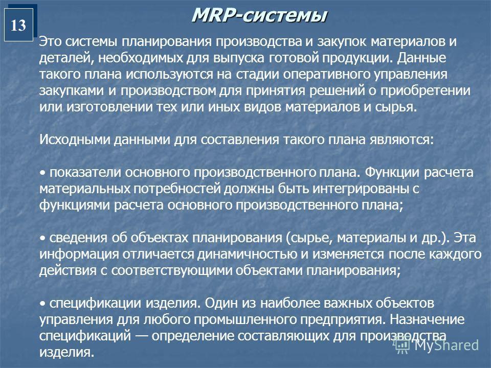 13 MRP-системы Это системы планирования производства и закупок материалов и деталей, необходимых для выпуска готовой продукции. Данные такого плана используются на стадии оперативного управления закупками и производством для принятия решений о приобр