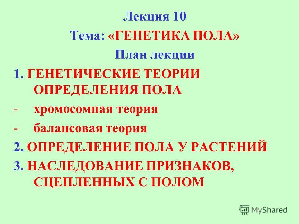 Лекция 10 Тема: «ГЕНЕТИКА ПОЛА» План лекции 1. ГЕНЕТИЧЕСКИЕ ТЕОРИИ ОПРЕДЕЛЕНИЯ ПОЛА -хромосомная теория -балансовая теория 2. ОПРЕДЕЛЕНИЕ ПОЛА У РАСТЕНИЙ 3. НАСЛЕДОВАНИЕ ПРИЗНАКОВ, СЦЕПЛЕННЫХ С ПОЛОМ
