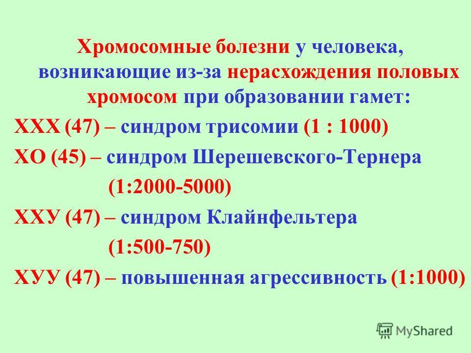 Хромосомные болезни у человека, возникающие из-за нерасхождения половых хромосом при образовании гамет: ХХХ (47) – синдром трисомии (1 : 1000) ХО (45) – синдром Шерешевского-Тернера (1:2000-5000) ХХУ (47) – синдром Клайнфельтера (1:500-750) ХУУ (47)