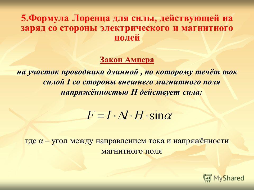 5.Формула Лоренца для силы, действующей на заряд со стороны электрического и магнитного полей Закон Ампера на участок проводника длинной, по которому течёт ток силой I со стороны внешнего магнитного поля напряжённостью H действует сила: где α – угол