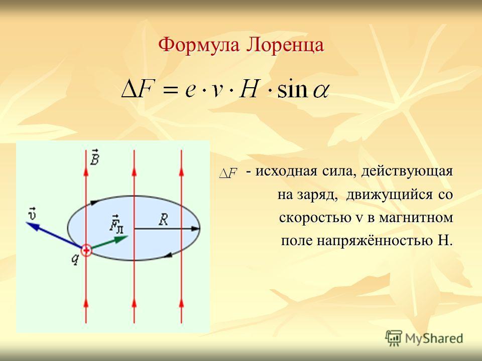 Формула Лоренца - исходная сила, действующая на заряд, движущийся со скоростью v в магнитном поле напряжённостью H. поле напряжённостью H.