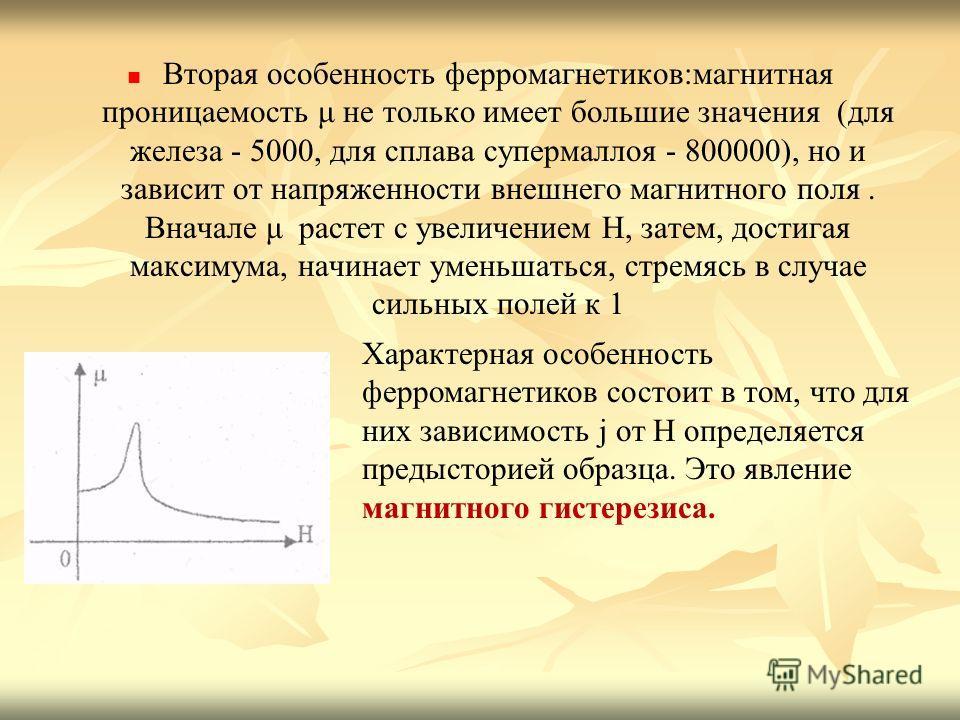 Вторая особенность ферромагнетиков:магнитная проницаемость μ не только имеет большие значения (для железа - 5000, для сплава супермаллоя - 800000), но и зависит от напряженности внешнего магнитного поля. Вначале μ растет с увеличением Н, затем, дости