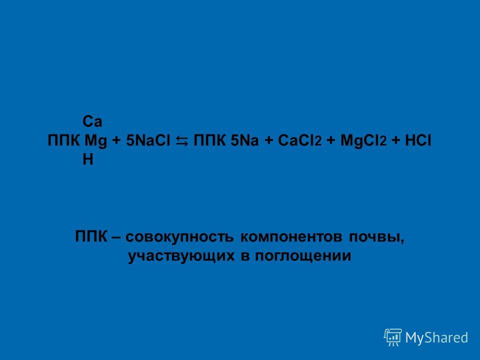 Са ППК Mg + 5NаСl ППК 5Nа + СаСl 2 + MgСl 2 + НСl Н ППК – совокупность компонентов почвы, участвующих в поглощении
