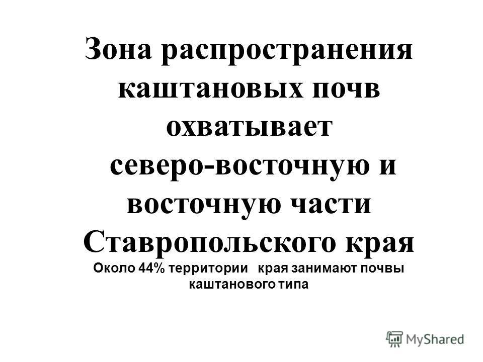 Зона распространения каштановых почв охватывает северо-восточную и восточную части Ставропольского края Около 44% территории края занимают почвы каштанового типа