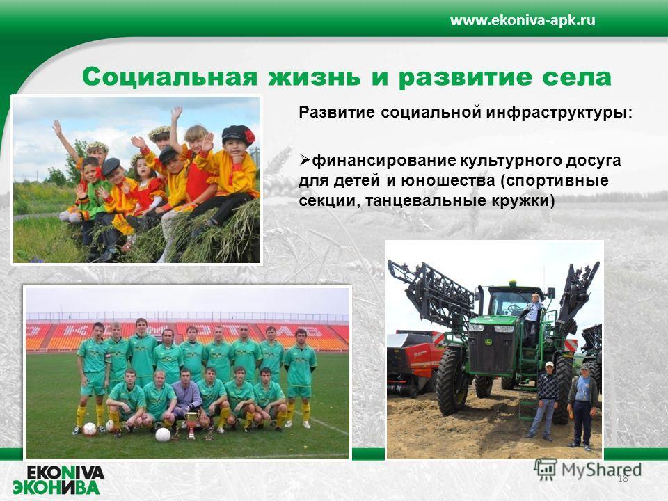 Социальная жизнь и развитие села 18 www.ekoniva-apk.ru финансирование культурного досуга для детей и юношества (спортивные секции, танцевальные кружки) Развитие социальной инфраструктуры: