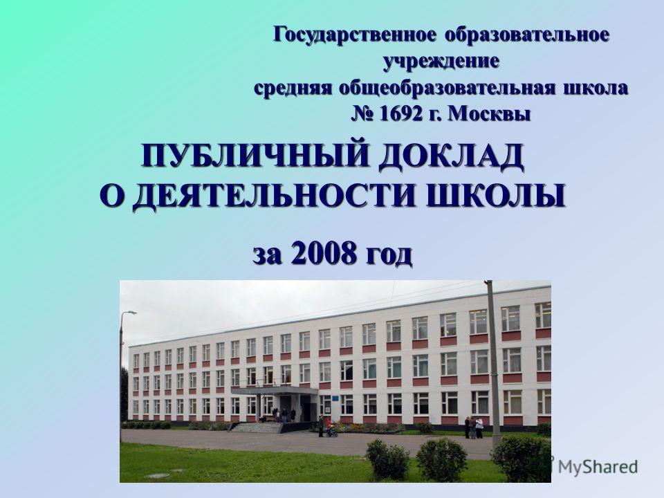 ПУБЛИЧНЫЙ ДОКЛАД О ДЕЯТЕЛЬНОСТИ ШКОЛЫ за 2008 год Государственное образовательное учреждение средняя общеобразовательная школа 1692 г. Москвы