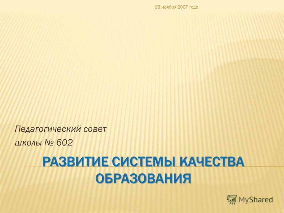 РАЗВИТИЕ СИСТЕМЫ КАЧЕСТВА ОБРАЗОВАНИЯ Педагогический совет школы 602 08 ноября 2007 года