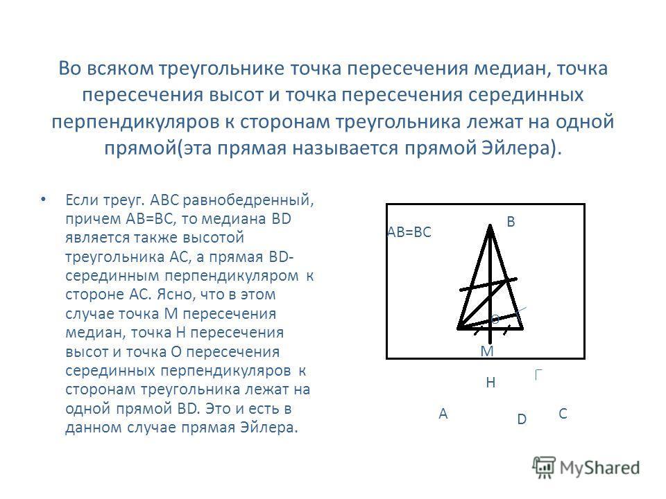 Во всяком треугольнике точка пересечения медиан, точка пересечения высот и точка пересечения серединных перпендикуляров к сторонам треугольника лежат на одной прямой(эта прямая называется прямой Эйлера). Если треуг. АВС равнобедренный, причем АВ=ВС,