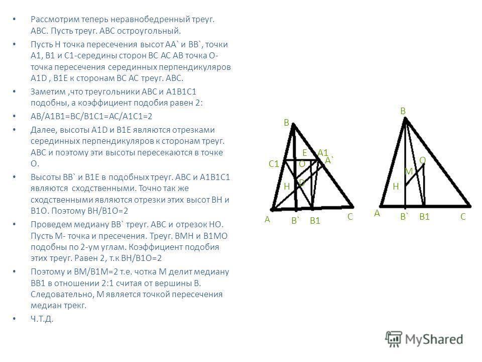 Рассмотрим теперь неравнобедренный треуг. АВС. Пусть треуг. АВС остроугольный. Пусть Н точка пересечения высот АА` и BB`, точки А1, В1 и С1-середины сторон ВС АС АВ точка О- точка пересечения серединных перпендикуляров A1D, B1E к сторонам ВС АС треуг