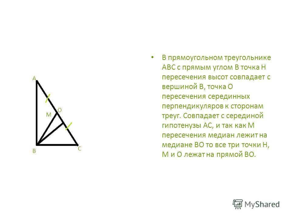 В прямоугольном треугольнике АВС с прямым углом В точка Н пересечения высот совпадает с вершиной В, точка О пересечения серединных перпендикуляров к сторонам треуг. Совпадает с серединой гипотенузы АС, и так как М пересечения медиан лежит на медиане