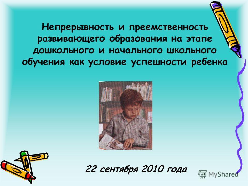 Непрерывность и преемственность развивающего образования на этапе дошкольного и начального школьного обучения как условие успешности ребенка 22 сентября 2010 года