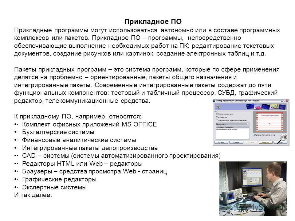 Прикладное ПО Прикладные программы могут использоваться автономно или в составе программных комплексов или пакетов. Прикладное ПО – программы, непосредственно обеспечивающие выполнение необходимых работ на ПК: редактирование текстовых документов, соз