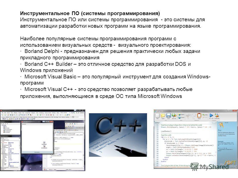 Инструментальное ПО (системы программирования) Инструментальное ПО или системы программирования - это системы для автоматизации разработки новых программ на языке программирования. Наиболее популярные системы программирования программ с использование