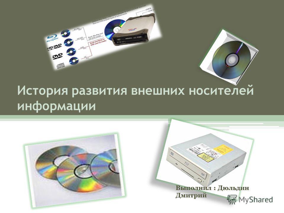 История развития внешних носителей информации Выполнил : Дюльдин Дмитрий