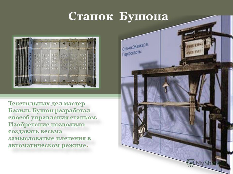 Текстильных дел мастер Базиль Бушон разработал способ управления станком. Изобретение позволило создавать весьма замысловатые плетения в автоматическом режиме. Станок Бушона