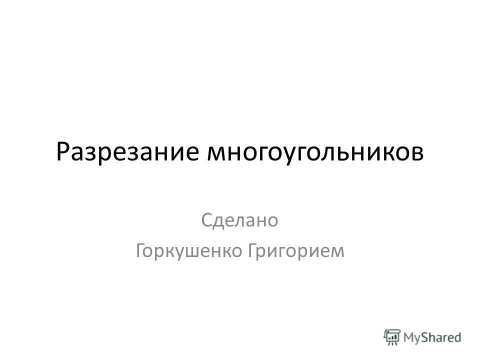 Разрезание многоугольников Сделано Горкушенко Григорием