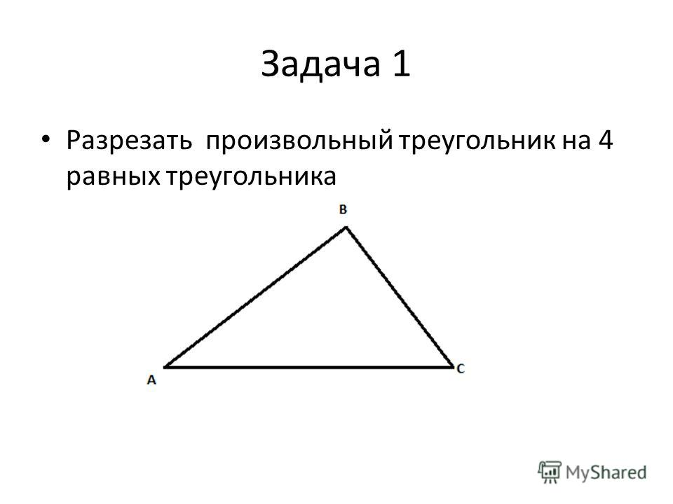 Задача 1 Разрезать произвольный треугольник на 4 равных треугольника