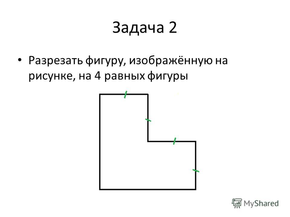 Задача 2 Разрезать фигуру, изображённую на рисунке, на 4 равных фигуры