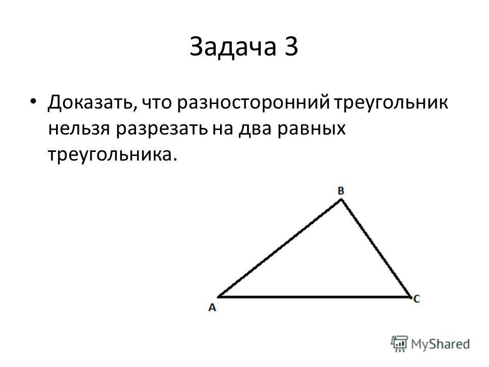 Задача 3 Доказать, что разносторонний треугольник нельзя разрезать на два равных треугольника.