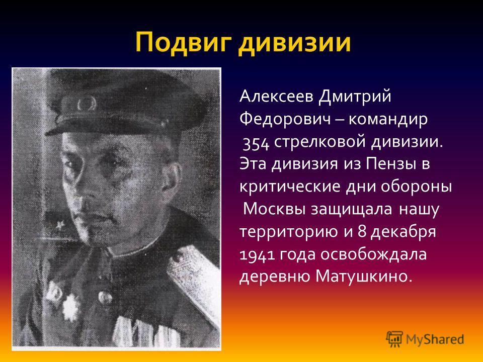 Алексеев Дмитрий Федорович – командир 354 стрелковой дивизии. Эта дивизия из Пензы в критические дни обороны Москвы защищала нашу территорию и 8 декабря 1941 года освобождала деревню Матушкино.