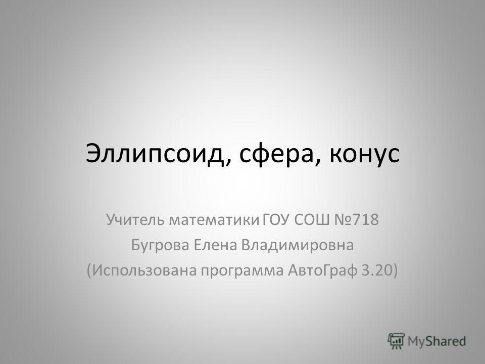 Эллипсоид, сфера, конус Учитель математики ГОУ СОШ 718 Бугрова Елена Владимировна (Использована программа АвтоГраф 3.20)